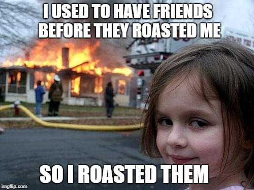 Disaster Girl Meme | I USED TO HAVE FRIENDS BEFORE THEY ROASTED ME SO I ROASTED THEM | image tagged in memes,disaster girl | made w/ Imgflip meme maker