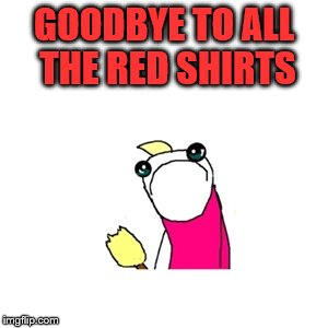 GOODBYE TO ALL THE RED SHIRTS | made w/ Imgflip meme maker