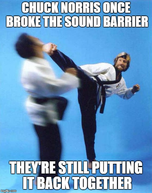 Roundhouse Kick Chuck Norris | CHUCK NORRIS ONCE BROKE THE SOUND BARRIER THEY'RE STILL PUTTING IT BACK TOGETHER | image tagged in roundhouse kick chuck norris | made w/ Imgflip meme maker