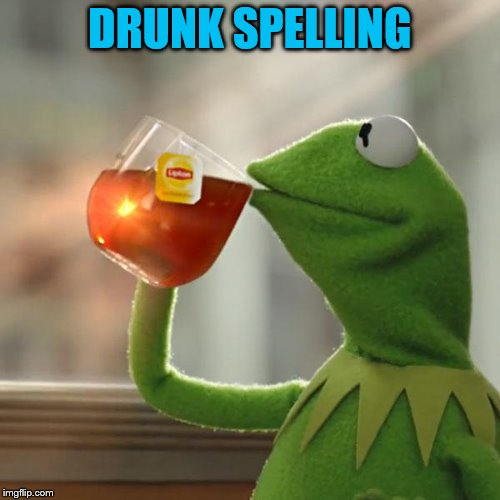 But Thats None Of My Business Meme | DRUNK SPELLING | image tagged in memes,but thats none of my business,kermit the frog | made w/ Imgflip meme maker