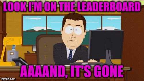 LOOK I'M ON THE LEADERBOARD AAAAND, IT'S GONE | made w/ Imgflip meme maker