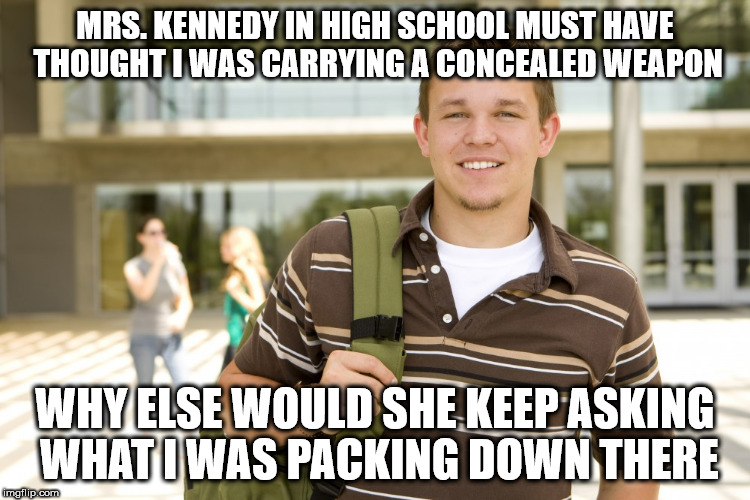 MRS. KENNEDY IN HIGH SCHOOL MUST HAVE THOUGHT I WAS CARRYING A CONCEALED WEAPON WHY ELSE WOULD SHE KEEP ASKING WHAT I WAS PACKING DOWN THERE | image tagged in college kid | made w/ Imgflip meme maker