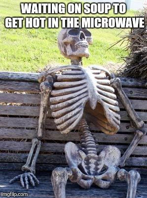 Waiting Skeleton Meme | WAITING ON SOUP TO GET HOT IN THE MICROWAVE | image tagged in memes,waiting skeleton | made w/ Imgflip meme maker