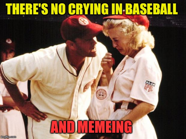 THERE'S NO CRYING IN BASEBALL AND MEMEING | made w/ Imgflip meme maker