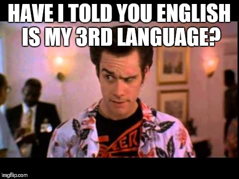 HAVE I TOLD YOU ENGLISH IS MY 3RD LANGUAGE? | made w/ Imgflip meme maker