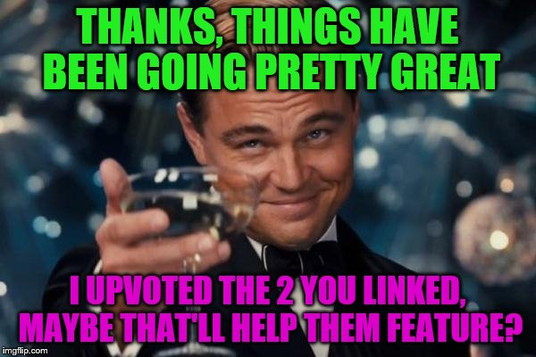 Leonardo Dicaprio Cheers Meme | THANKS, THINGS HAVE BEEN GOING PRETTY GREAT I UPVOTED THE 2 YOU LINKED, MAYBE THAT'LL HELP THEM FEATURE? | image tagged in memes,leonardo dicaprio cheers | made w/ Imgflip meme maker