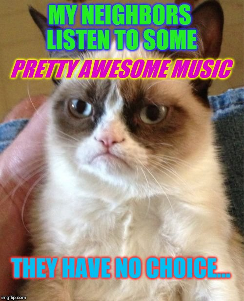 Music Week! March 5th to 11th, a Phantasmemegoric & thecoffeemaster Event | MY NEIGHBORS LISTEN TO SOME THEY HAVE NO CHOICE... PRETTY AWESOME MUSIC | image tagged in memes,grumpy cat,music week | made w/ Imgflip meme maker