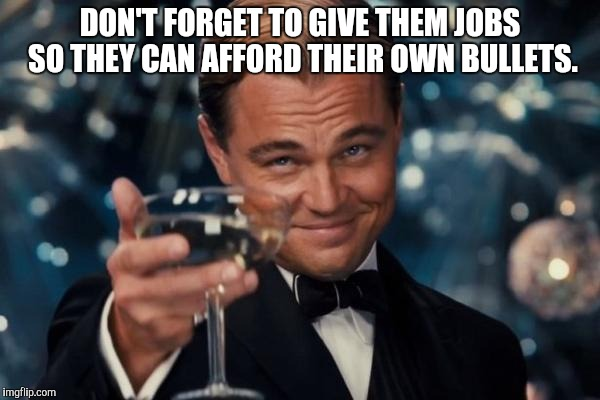 DON'T FORGET TO GIVE THEM JOBS SO THEY CAN AFFORD THEIR OWN BULLETS. | image tagged in memes,leonardo dicaprio cheers | made w/ Imgflip meme maker