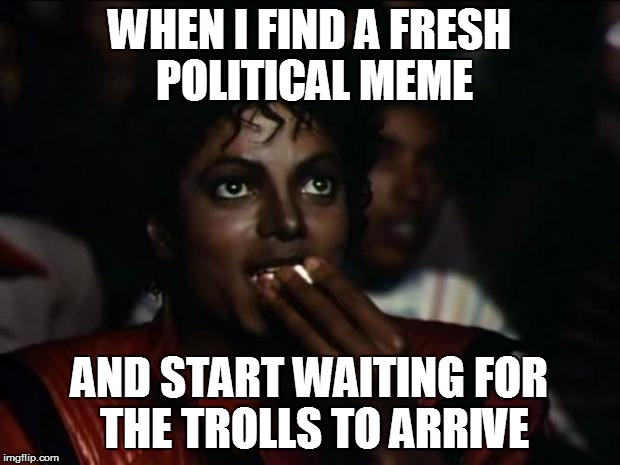 Michael Jackson Popcorn Meme | WHEN I FIND A FRESH POLITICAL MEME AND START WAITING FOR THE TROLLS TO ARRIVE | image tagged in memes,michael jackson popcorn | made w/ Imgflip meme maker