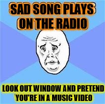 Music Week! March 5th to 11th, a Phantasmemegoric & thecoffeemaster Event | SAD SONG PLAYS ON THE RADIO LOOK OUT WINDOW AND PRETEND YOU'RE IN A MUSIC VIDEO | image tagged in music week | made w/ Imgflip meme maker