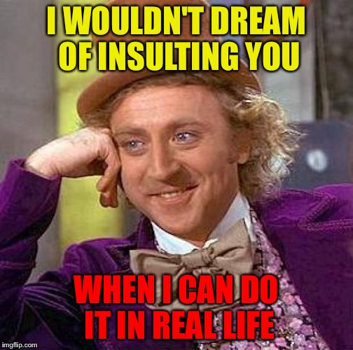 Biting your tongue is tough sometimes. | I WOULDN'T DREAM OF INSULTING YOU WHEN I CAN DO IT IN REAL LIFE | image tagged in memes,creepy condescending wonka,funny,insult | made w/ Imgflip meme maker