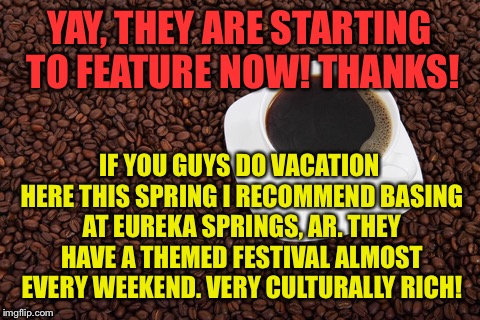 YAY, THEY ARE STARTING TO FEATURE NOW! THANKS! IF YOU GUYS DO VACATION HERE THIS SPRING I RECOMMEND BASING AT EUREKA SPRINGS, AR. THEY HAVE  | made w/ Imgflip meme maker