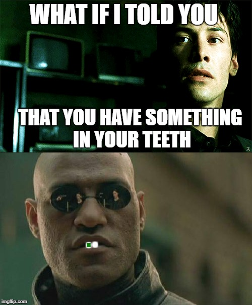 WHAT IF I TOLD YOU THAT YOU HAVE SOMETHING IN YOUR TEETH . . | image tagged in morpheus,the matrix,neo,laurence fishburne,keanu reeves,something in your teeth | made w/ Imgflip meme maker