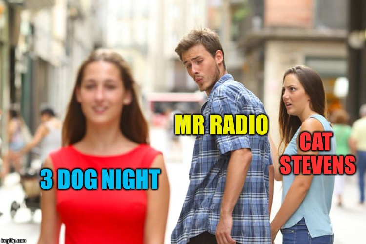 Distracted Boyfriend Meme | 3 DOG NIGHT MR RADIO CAT STEVENS | image tagged in memes,distracted boyfriend | made w/ Imgflip meme maker
