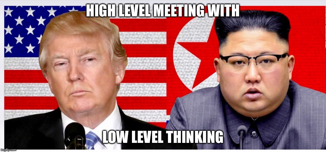 Trump, Kim Jong Un,  | HIGH LEVEL MEETING WITH LOW LEVEL THINKING | image tagged in donald trump | made w/ Imgflip meme maker