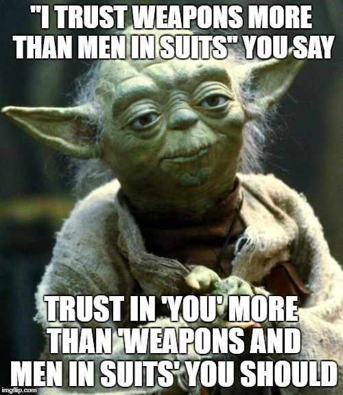 "Star Wars Yoda Meme | ""I TRUST WEAPONS MORE THAN MEN IN SUITS"" YOU SAY TRUST IN 'YOU' MORE THAN 'WEAPONS AND MEN IN SUITS' YOU SHOULD 