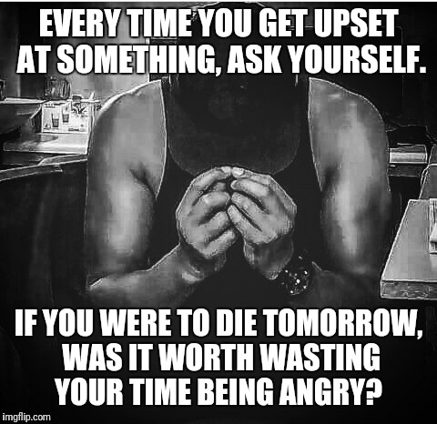 Mr Anthony  | EVERY TIME YOU GET UPSET AT SOMETHING, ASK YOURSELF. IF YOU WERE TO DIE TOMORROW, WAS IT WORTH WASTING YOUR TIME BEING ANGRY? | image tagged in angry,wasting time,upset,legends of tomorrow,aint nobody got time for that | made w/ Imgflip meme maker