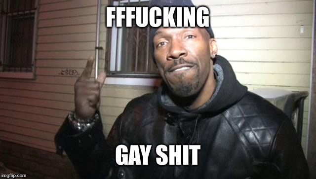 charlie murphy | FFF**KING GAY SHIT | image tagged in charlie murphy | made w/ Imgflip meme maker