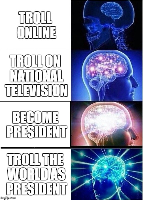 Expanding Brain Meme | TROLL ONLINE TROLL ON NATIONAL TELEVISION BECOME PRESIDENT TROLL THE WORLD AS PRESIDENT | image tagged in memes,expanding brain | made w/ Imgflip meme maker
