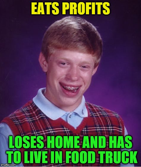 Bad Luck Brian Meme | EATS PROFITS LOSES HOME AND HAS TO LIVE IN FOOD TRUCK | image tagged in memes,bad luck brian | made w/ Imgflip meme maker