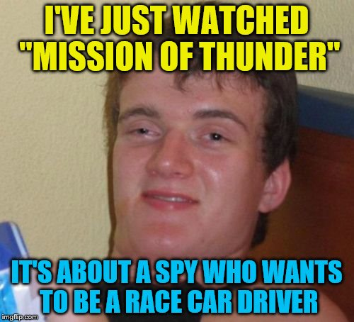 "10 Guy Meme | I'VE JUST WATCHED ""MISSION OF THUNDER"" IT'S ABOUT A SPY WHO WANTS TO BE A RACE CAR DRIVER 
