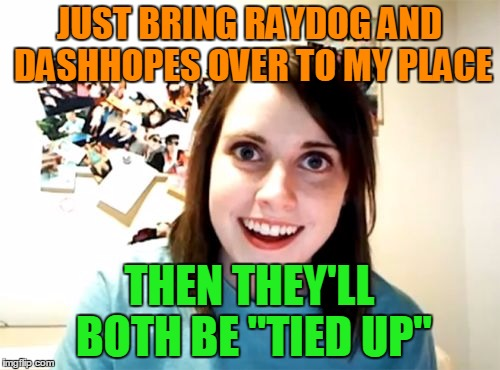 "JUST BRING RAYDOG AND DASHHOPES OVER TO MY PLACE THEN THEY'LL BOTH BE ""TIED UP"" 
