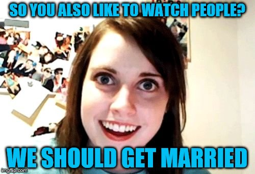SO YOU ALSO LIKE TO WATCH PEOPLE? WE SHOULD GET MARRIED | made w/ Imgflip meme maker