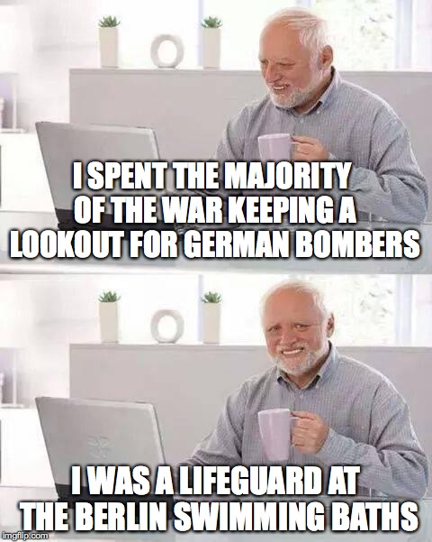 Hide the Pain Harold Meme | I SPENT THE MAJORITY OF THE WAR KEEPING A LOOKOUT FOR GERMAN BOMBERS I WAS A LIFEGUARD AT THE BERLIN SWIMMING BATHS | image tagged in memes,hide the pain harold,ww2,funny,bomber,funny memes | made w/ Imgflip meme maker