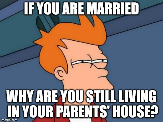 Futurama Fry Meme | IF YOU ARE MARRIED WHY ARE YOU STILL LIVING IN YOUR PARENTS' HOUSE? | image tagged in memes,futurama fry | made w/ Imgflip meme maker