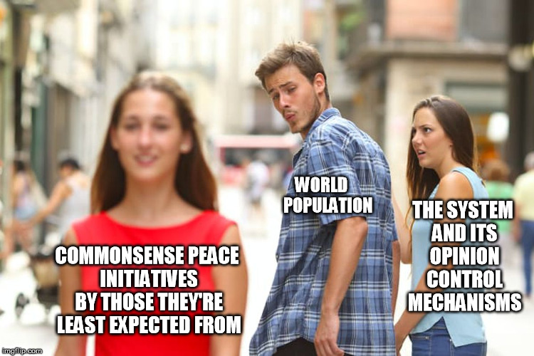 Distracted Boyfriend Meme | COMMONSENSE PEACE INITIATIVES BY THOSE THEY'RE LEAST EXPECTED FROM WORLD    POPULATION THE SYSTEM AND ITS OPINION CONTROL MECHANISMS | image tagged in memes,distracted boyfriend | made w/ Imgflip meme maker