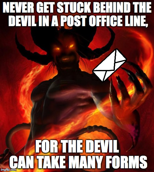 And then the devil said | NEVER GET STUCK BEHIND THE DEVIL IN A POST OFFICE LINE, FOR THE DEVIL CAN TAKE MANY FORMS | image tagged in and then the devil said,devil,memes,funny,post office | made w/ Imgflip meme maker