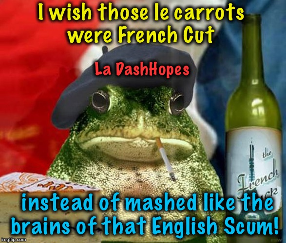 I wish those le carrots were French Cut instead of mashed like the brains of that English Scum! La DashHopes | made w/ Imgflip meme maker