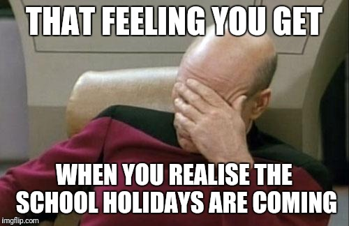 Captain Picard Facepalm Meme | THAT FEELING YOU GET WHEN YOU REALISE THE SCHOOL HOLIDAYS ARE COMING | image tagged in meme,school holidays,that feeling | made w/ Imgflip meme maker