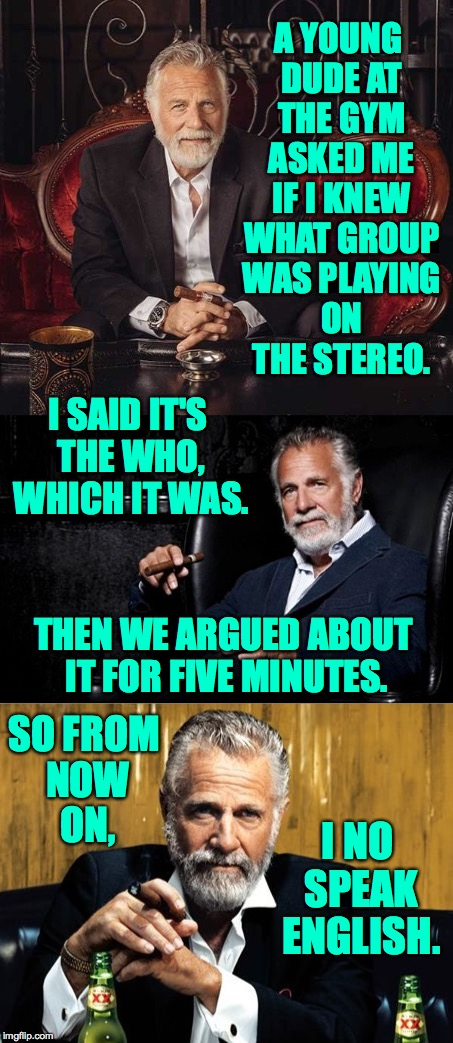 Putting the final touches on my people skills. | A YOUNG DUDE AT THE GYM ASKED ME IF I KNEW WHAT GROUP WAS PLAYING ON THE STEREO. I NO SPEAK ENGLISH. I SAID IT'S THE WHO, WHICH IT WAS. THEN | image tagged in memes,the most interesting man in the world,people | made w/ Imgflip meme maker
