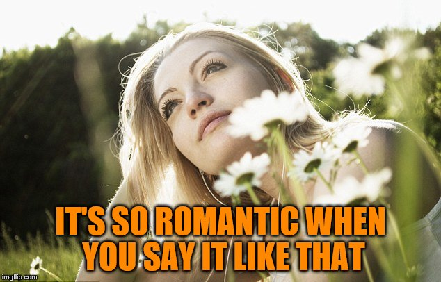 IT'S SO ROMANTIC WHEN YOU SAY IT LIKE THAT | made w/ Imgflip meme maker