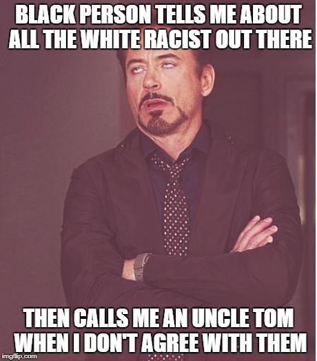 Face You Make Robert Downey Jr Meme | BLACK PERSON TELLS ME ABOUT ALL THE WHITE RACIST OUT THERE THEN CALLS ME AN UNCLE TOM WHEN I DON'T AGREE WITH THEM | image tagged in memes,face you make robert downey jr | made w/ Imgflip meme maker