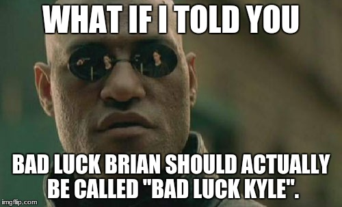 "Matrix Morpheus Meme | WHAT IF I TOLD YOU BAD LUCK BRIAN SHOULD ACTUALLY BE CALLED ""BAD LUCK KYLE"". 
