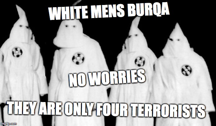 WHITE MENS BURQA THEY ARE ONLY FOUR TERRORISTS NO WORRIES | image tagged in kkk | made w/ Imgflip meme maker
