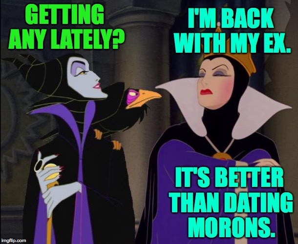 'Cause evil b!tche$ are people too. | GETTING ANY LATELY? IT'S BETTER THAN DATING MORONS. I'M BACK WITH MY EX. | image tagged in hater disney bitches,memes,sex,getting any | made w/ Imgflip meme maker