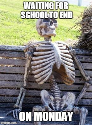 Waiting Skeleton Meme | WAITING FOR SCHOOL TO END ON MONDAY | image tagged in memes,waiting skeleton | made w/ Imgflip meme maker
