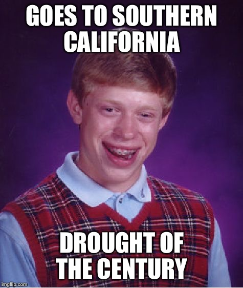 Why it never rains in Southern California...Music Week! March 6th to March 10th, a Phantasmemegoric & thecoffeemaster Event | GOES TO SOUTHERN CALIFORNIA DROUGHT OF THE CENTURY | image tagged in memes,bad luck brian | made w/ Imgflip meme maker