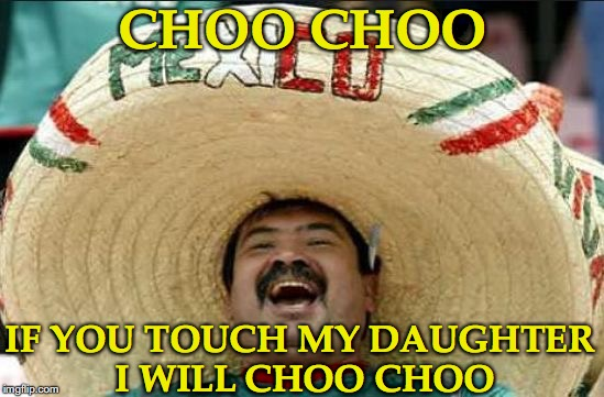 mexican word of the day | CHOO CHOO IF YOU TOUCH MY DAUGHTER I WILL CHOO CHOO | image tagged in mexican word of the day | made w/ Imgflip meme maker
