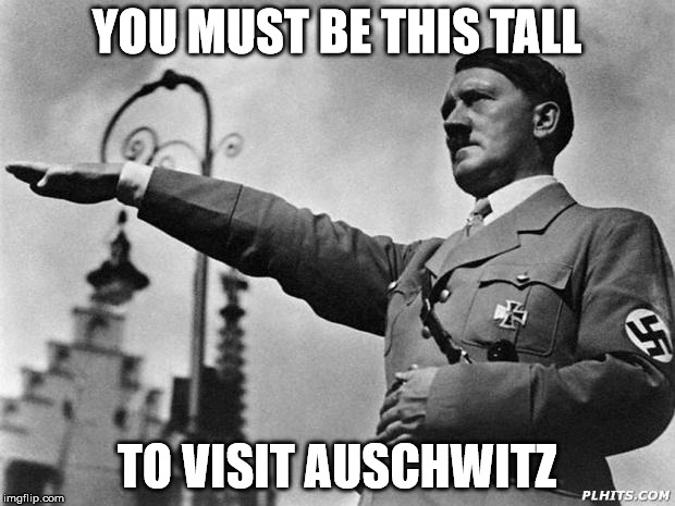 How tall are ya ? | YOU MUST BE THIS TALL TO VISIT AUSCHWITZ | image tagged in hitler | made w/ Imgflip meme maker