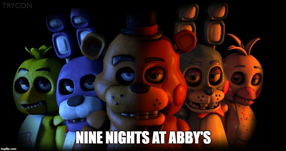 NINE NIGHTS AT ABBY'S | image tagged in five nights at freddy's | made w/ Imgflip meme maker