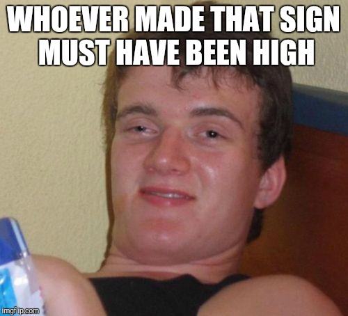10 Guy Meme | WHOEVER MADE THAT SIGN MUST HAVE BEEN HIGH | image tagged in memes,10 guy | made w/ Imgflip meme maker