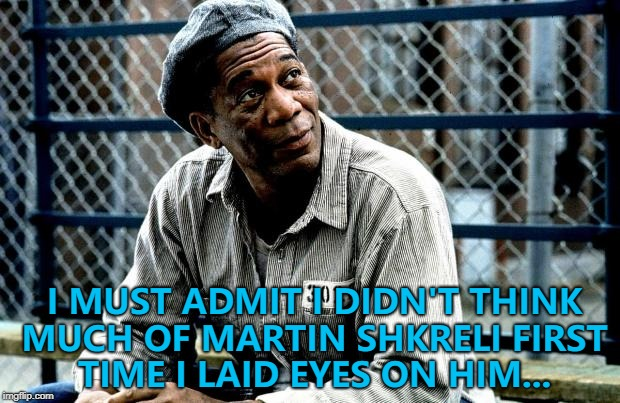 He still doesn't... :) | I MUST ADMIT I DIDN'T THINK MUCH OF MARTIN SHKRELI FIRST TIME I LAID EYES ON HIM... | image tagged in shawshank red,memes,martin shkreli,pharma bro,movies,the shawshank redemption | made w/ Imgflip meme maker