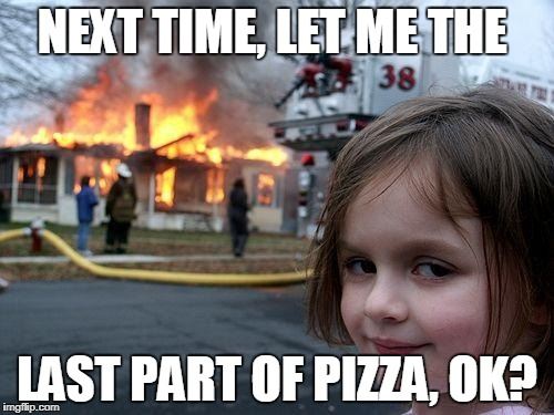 Disaster Girl Meme | NEXT TIME, LET ME THE LAST PART OF PIZZA, OK? | image tagged in memes,disaster girl | made w/ Imgflip meme maker