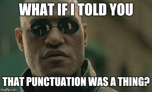 What If I Told You | WHAT IF I TOLD YOU THAT PUNCTUATION WAS A THING? | image tagged in memes,matrix morpheus,punctuation | made w/ Imgflip meme maker