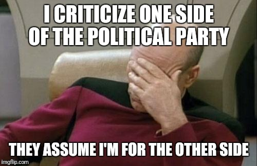 Captain Picard Facepalm Meme | I CRITICIZE ONE SIDE OF THE POLITICAL PARTY THEY ASSUME I'M FOR THE OTHER SIDE | image tagged in memes,captain picard facepalm | made w/ Imgflip meme maker