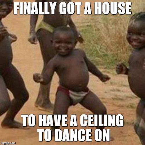 Third World Success Kid Meme | FINALLY GOT A HOUSE TO HAVE A CEILING TO DANCE ON | image tagged in memes,third world success kid | made w/ Imgflip meme maker
